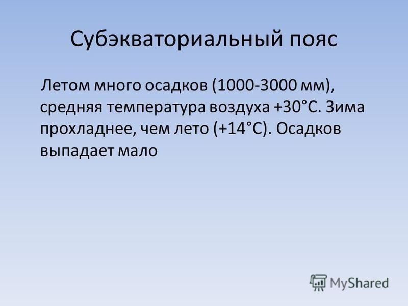 Субэкваториальный пояс Летом много осадков (1000-3000 мм), средняя температура воздуха +30°С. Зима прохладнее, чем лето (+14°С). Осадков выпадает мало