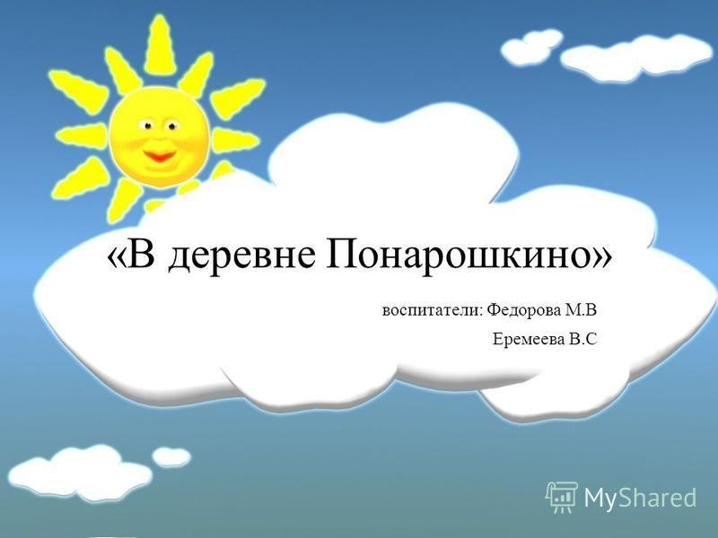 «В деревне Понарошкино» воспитатели: Федорова М.В Еремеева В.С