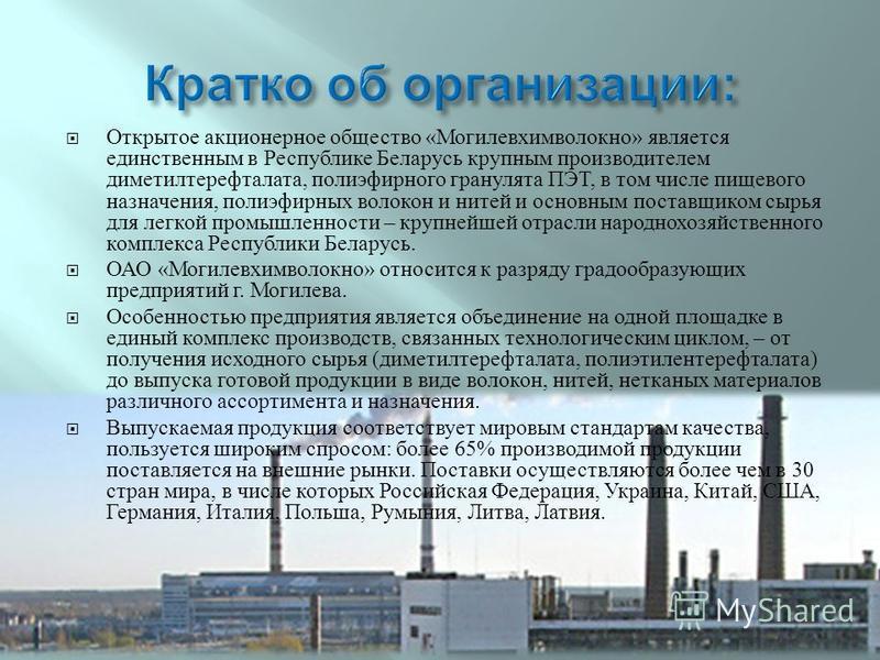 Открытое акционерное общество « Могилевхимволокно » является единственным в Республике Беларусь крупным производителем диметилтерефталата, полиэфирного гранулята ПЭТ, в том числе пищевого назначения, полиэфирных волокон и нитей и основным поставщиком