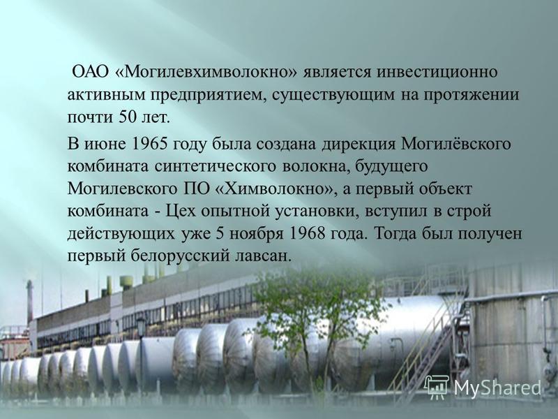 ОАО « Могилевхимволокно » является инвестиционно активным предприятием, существующим на протяжении почти 50 лет. В июне 1965 году была создана дирекция Могилёвского комбината синтетического волокна, будущего Могилевского ПО « Химволокно », а первый о