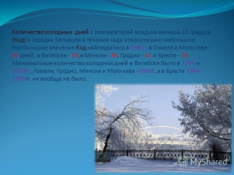 Количество холодных дней с температурой воздуха меньше 10 градуса (Кхд) в городах Беларуси в течение года относительно небольшое. Наибольшие значения Кхд наблюдались в 1985 г. в Гомеле и Могилеве - 57 дней, в Витебске - 53,в Минске - 46, Гродно - 41