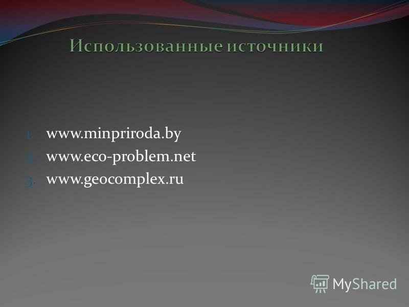1. www.minpriroda.by 2. www.eco-problem.net 3. www.geocomplex.ru