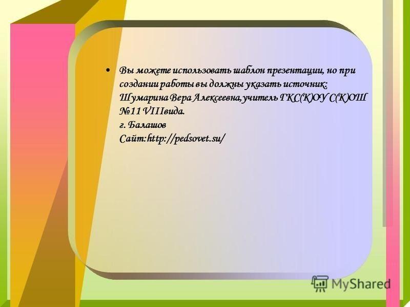 Вы можете использовать шаблон презентации, но при создании работы вы должны указать источник: Шумарина Вера Алексеевна,учитель ГКС(К)ОУ С(К)ОШ 11 VIIIвида. г. Балашов Сайт:http://pedsovet.su/