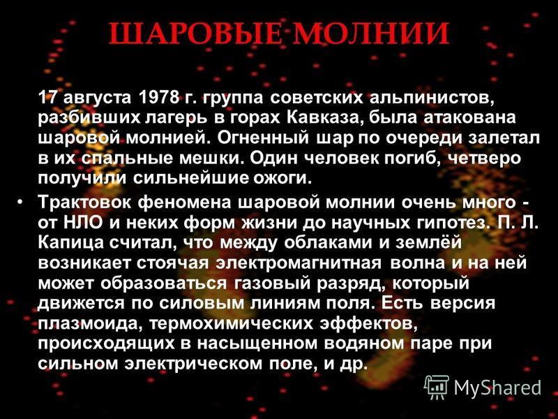 ШАРОВЫЕ МОЛНИИ 17 августа 1978 г. группа советских альпинистов, разбивших лагерь в горах Кавказа, была атакована шаровой молнией. Огненный шар по очереди залетал в их спальные мешки. Один человек погиб, четверо получили сильнейшие ожоги. Трактовок фе