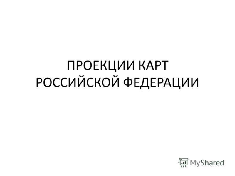 ПРОЕКЦИИ КАРТ РОССИЙСКОЙ ФЕДЕРАЦИИ