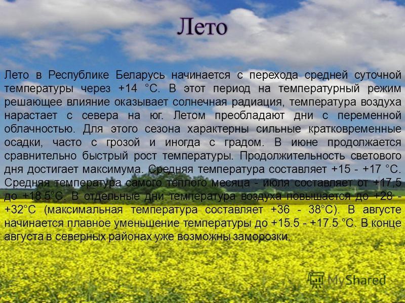 Лето в Республике Беларусь начинается с перехода средней суточной температуры через +14 °С. В этот период на температурный режим решающее влияние оказывает солнечная радиация, температура воздуха нарастает с севера на юг. Летом преобладают дни с пере