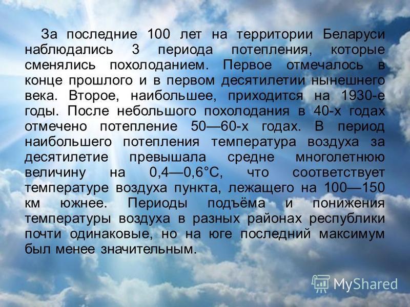 За последние 100 лет на территории Беларуси наблюдались 3 периода потепления, которые сменялись похолоданием. Первое отмечалось в конце прошлого и в первом десятилетии нынешнего века. Второе, наибольшее, приходится на 1930-е годы. После небольшого по