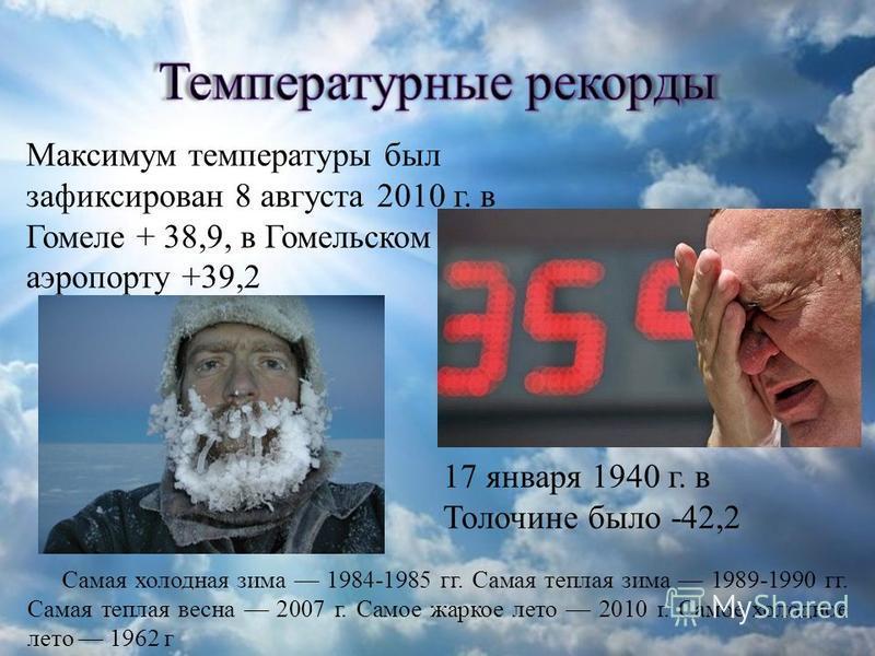 Максимум температуры был зафиксирован 8 августа 2010 г. в Гомеле + 38,9, в Гомельском аэропорту +39,2 17 января 1940 г. в Толочине было -42,2 Самая холодная зима 1984-1985 гг. Самая теплая зима 1989-1990 гг. Самая теплая весна 2007 г. Самое жаркое ле