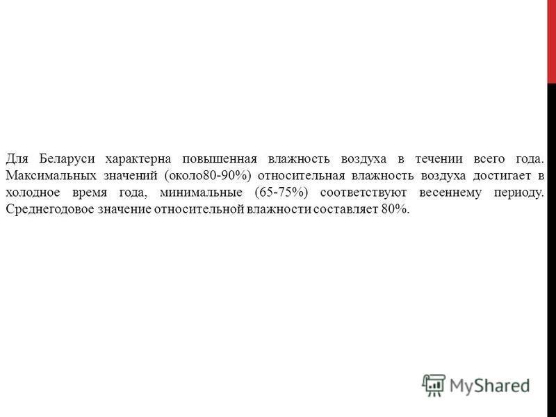 Для Беларуси характерна повышенная влажность воздуха в течении всего года. Максимальных значений (около 80-90%) относительная влажность воздуха достигает в холодное время года, минимальные (65-75%) соответствуют весеннему периоду. Среднегодовое значе