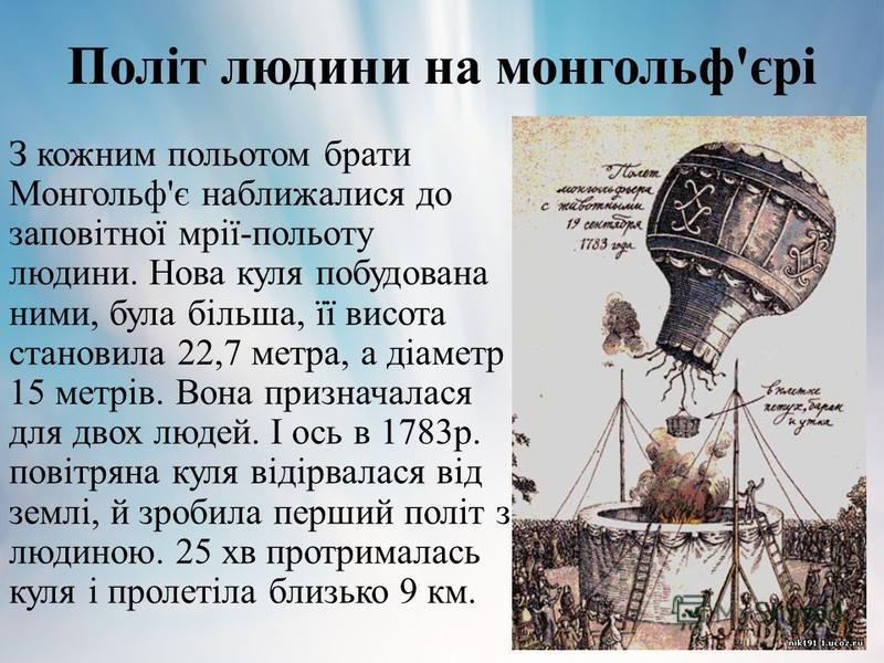 Політ людини на монгольф'єрі З кожним польотом брати Монгольф'є наближалися до заповітної мрії-польоту людини. Нова куля побудована ними, була більша, її висота становила 22,7 метра, а діаметр 15 метрів. Вона призначалася для двох людей. І ось в 1783