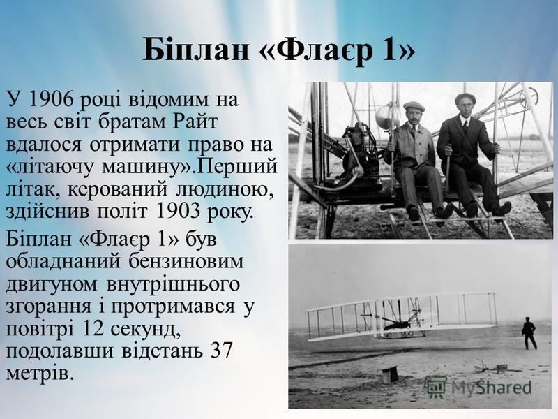 Біплан «Флаєр 1» У 1906 році відомим на весь світ братам Райт вдалося отримати право на «літаючу машину».Перший літак, керований людиною, здійснив політ 1903 року. Біплан «Флаєр 1» був обладнаний бензиновим двигуном внутрішнього згорання і протримавс