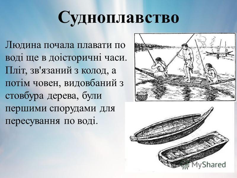 Судноплавство Людина почала плавати по воді ще в доісторичні часи. Пліт, зв'язаний з колод, а потім човен, видовбаний з стовбура дерева, були першими спорудами для пересування по воді.