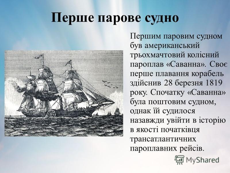 Перше парове судно Першим паровим судном був американський трьохмачтовий колісний пароплав «Саванна». Своє перше плавання корабель здійснив 28 березня 1819 року. Спочатку «Саванна» була поштовим судном, однак їй судилося назавжди увійти в історію в я