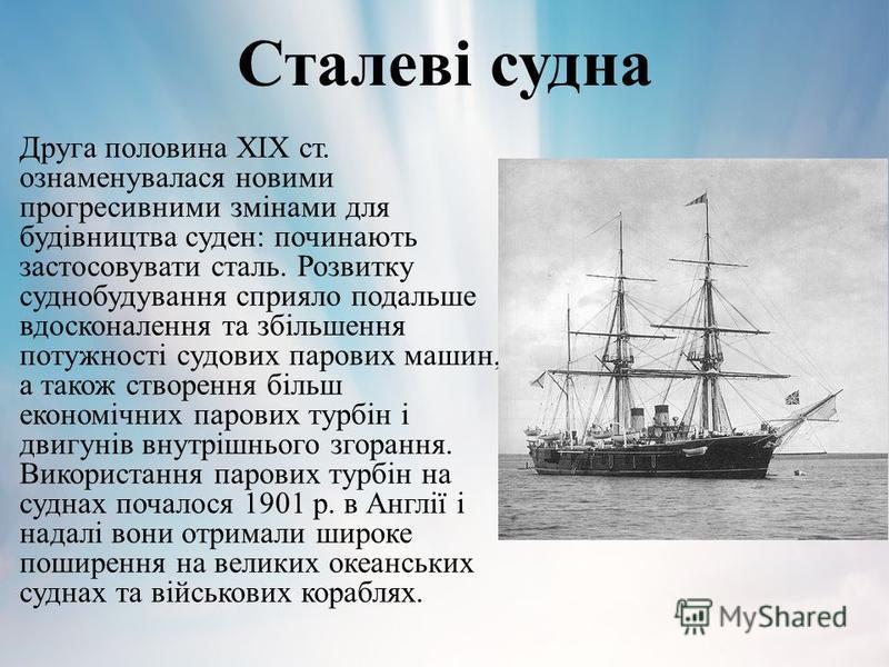 Сталеві судна Друга половина ХІХ ст. ознаменувалася новими прогресивними змінами для будівництва суден: починають застосовувати сталь. Розвитку суднобудування сприяло подальше вдосконалення та збільшення потужності судових парових машин, а також ство