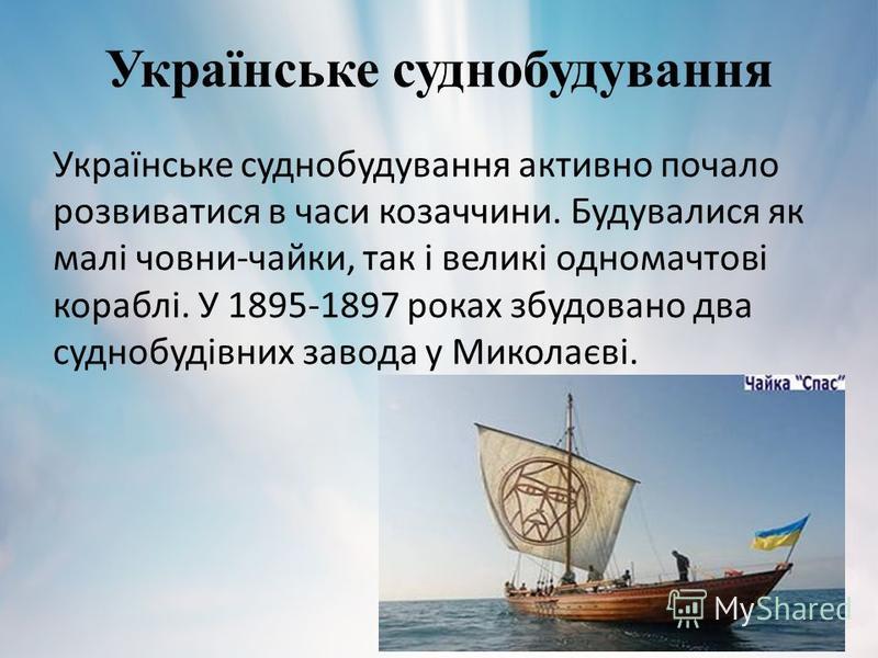 Українське суднобудування Українське суднобудування активно почало розвиватися в часи козаччини. Будувалися як малі човни-чайки, так і великі одномачтові кораблі. У 1895-1897 роках збудовано два суднобудівних завода у Миколаєві.