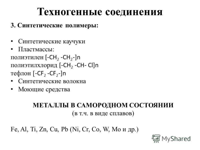 Техногенные соединения 3. Синтетические полимеры: Синтетические каучуки Пластмассы: полиэтилен [-CH 2 -CH 2 -]n полиэтилхлорид [-CH 2 -CH- Cl]n тефлон [ -CF 2 -CF 2 -]n Синтетические волокна Моющие средства МЕТАЛЛЫ В САМОРОДНОМ СОСТОЯНИИ (в т.ч. в ви