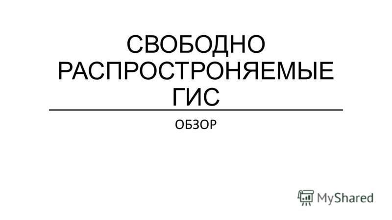 СВОБОДНО РАСПРОСТРОНЯЕМЫЕ ГИС ОБЗОР