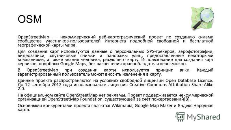 OSM OpenStreetMap некоммерческий веб-картографический проект по созданию силами сообщества участников-пользователей Интернета подробной свободной и бесплатной географической карты мира. Для создания карт используются данные с персональных GPS-трекеро