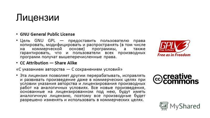 Лицензии GNU General Public License Цель GNU GPL предоставить пользователю права копировать, модифицировать и распространять (в том числе на коммерческой основе) программы, а также гарантировать, что и пользователи всех производных программ получат в
