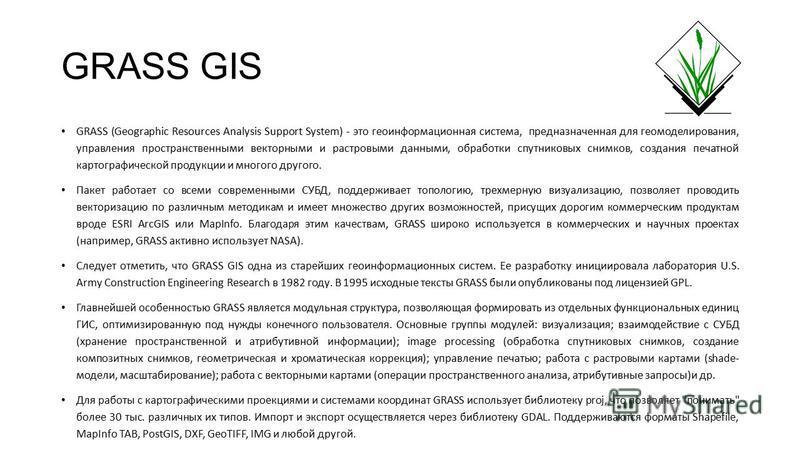 GRASS GIS GRASS (Geographic Resources Analysis Support System) - это геоинформационная система, предназначенная для геомоделирования, управления пространственными векторными и растровыми данными, обработки спутниковых снимков, создания печатной карто