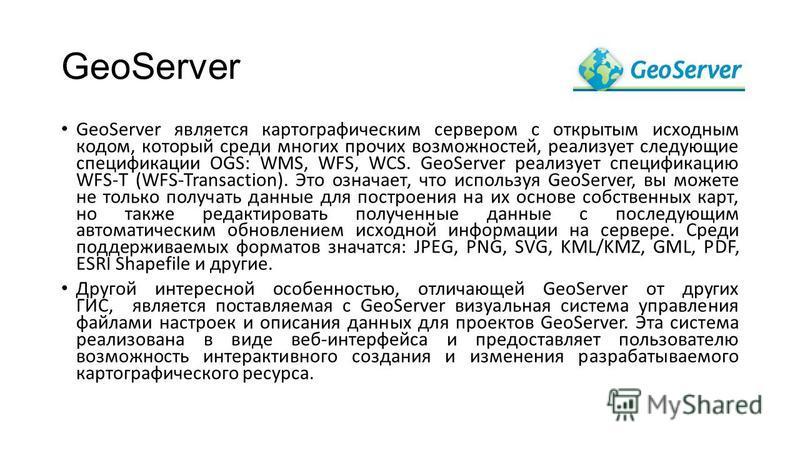 GeoServer GeoServer является картографическим сервером с открытым исходным кодом, который среди многих прочих возможностей, реализует следующие спецификации OGS: WMS, WFS, WCS. GeoServer реализует спецификацию WFS-T (WFS-Transaction). Это означает, ч