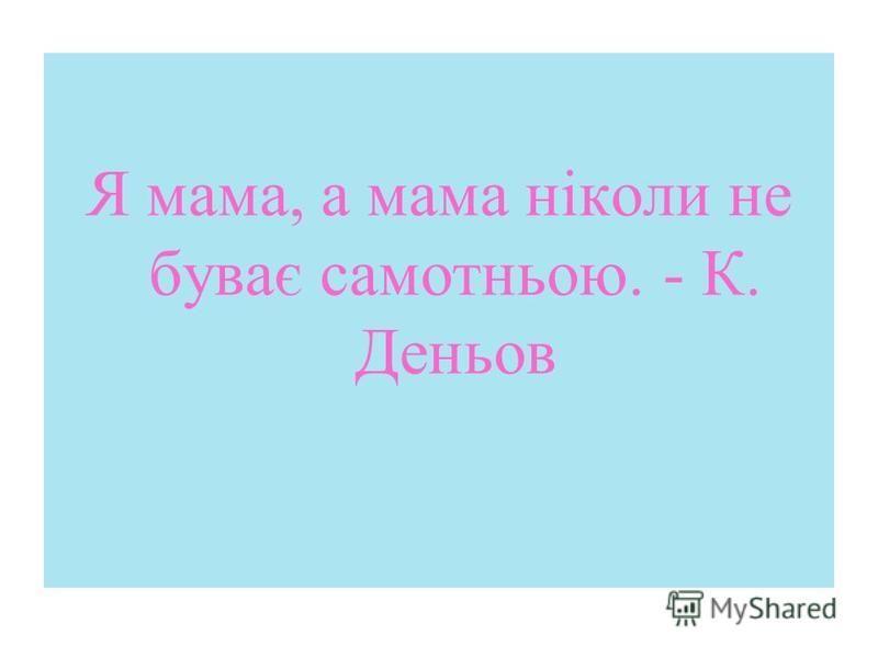 Я мама, а мама ніколи не буває самотньою. - К. Деньов