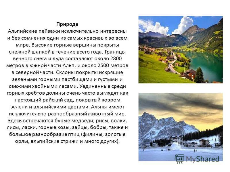 Природа Альпийские пейзажи исключительно интересны и без сомнения одни из самых красивых во всем мире. Высокие горные вершины покрыты снежной шапкой в течение всего года. Границы вечного снега и льда составляют около 2800 метров в южной части Альп, и