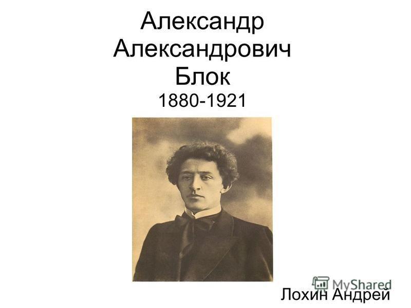 Александр Александрович Блок 1880-1921 Лохин Андрей