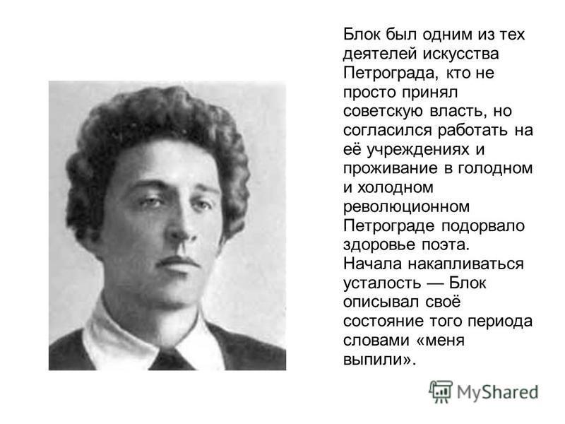 Блок был одним из тех деятелей искусства Петрограда, кто не просто принял советскую власть, но согласился работать на её учреждениях и проживание в голодном и холодном революционном Петрограде подорвало здоровье поэта. Начала накапливаться усталость