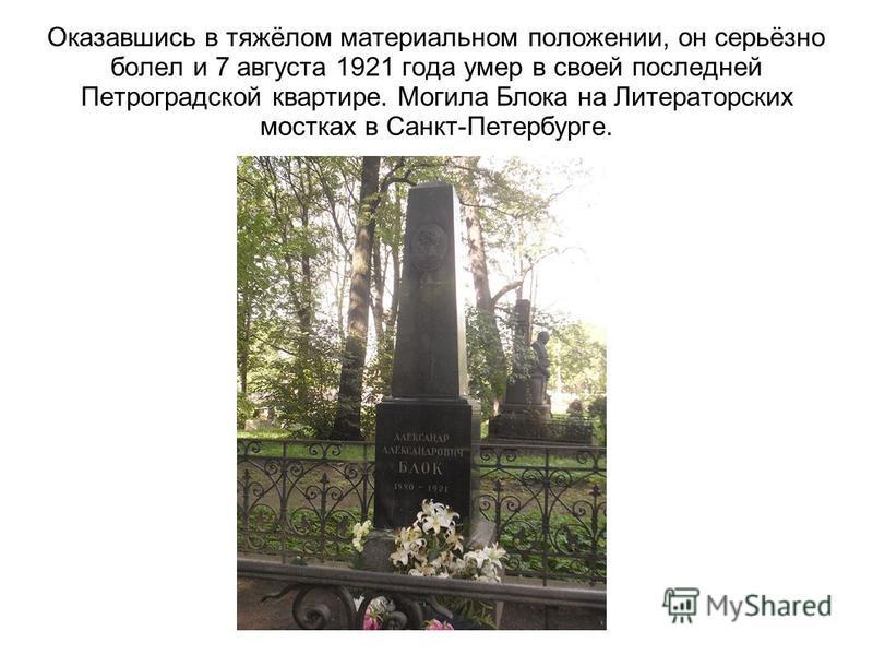 Оказавшись в тяжёлом материальном положении, он серьёзно болел и 7 августа 1921 года умер в своей последней Петроградской квартире. Могила Блока на Литераторских мостках в Санкт-Петербурге.