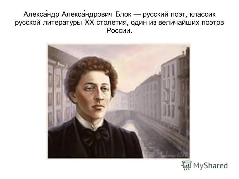 Алекса́ндр Алекса́ндрович Блок русский поэт, классик русской литературы XX столетия, один из величайших поэтов России.