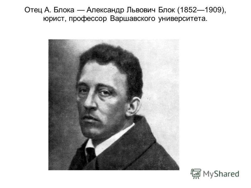 Отец А. Блока Александр Львович Блок (18521909), юрист, профессор Варшавского университета.