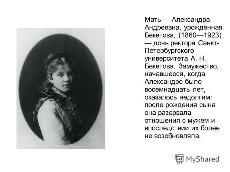 Мать Александра Андреевна, урождённая Бекетова, (18601923) дочь ректора Санкт- Петербургского университета А. Н. Бекетова. Замужество, начавшееся, когда Александре было восемнадцать лет, оказалось недолгим: после рождения сына она разорвала отношения