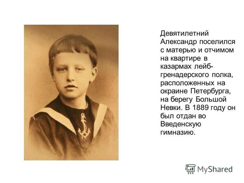 Девятилетний Александр поселился с матерью и отчимом на квартире в казармах лейб- гренадерского полка, расположенных на окраине Петербурга, на берегу Большой Невки. В 1889 году он был отдан во Введенскую гимназию.