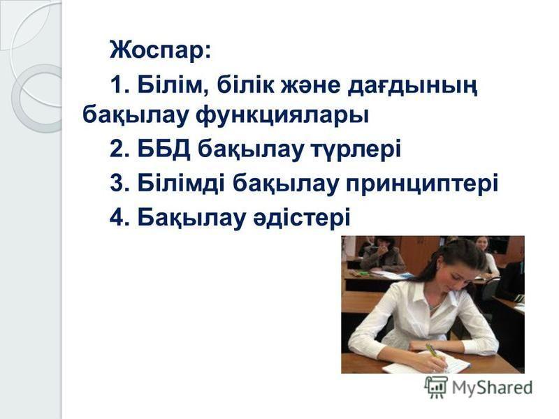 Жоспар: 1. Білім, білік және дағдының бақылау функциялары 2. ББД бақылау түрлері 3. Білімді бақылау принциптері 4. Бақылау әдістері