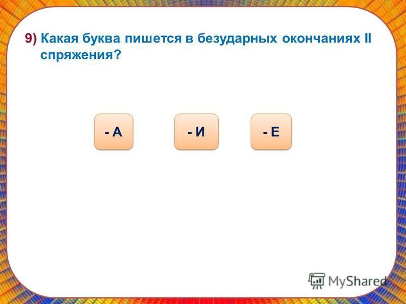 9) Какая буква пишатся в безударных окончаниях II спряжения? - И - А - Е