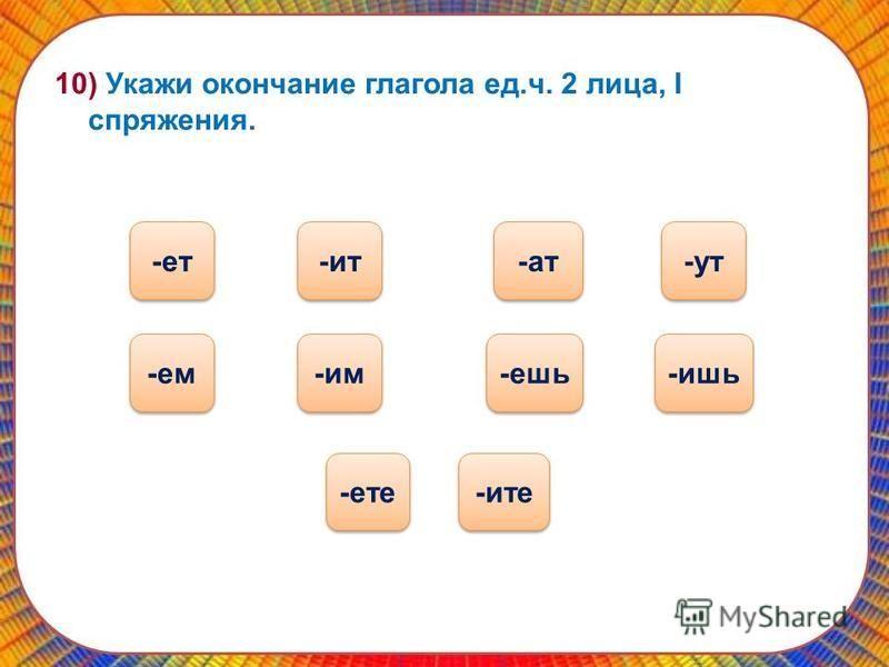 10) Укажи окончание глагола ед.ч. 2 лица, I спряжения. -ешь -ат -ат -ате -ем -ут -ит -ите -им -ишь