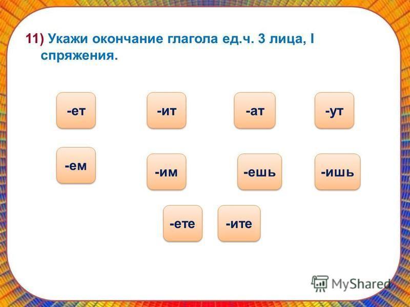 11) Укажи окончание глагола ед.ч. 3 лица, I спряжения. -ешь -ат -ат -ате -ем -ут -ит -ите -им -ишь