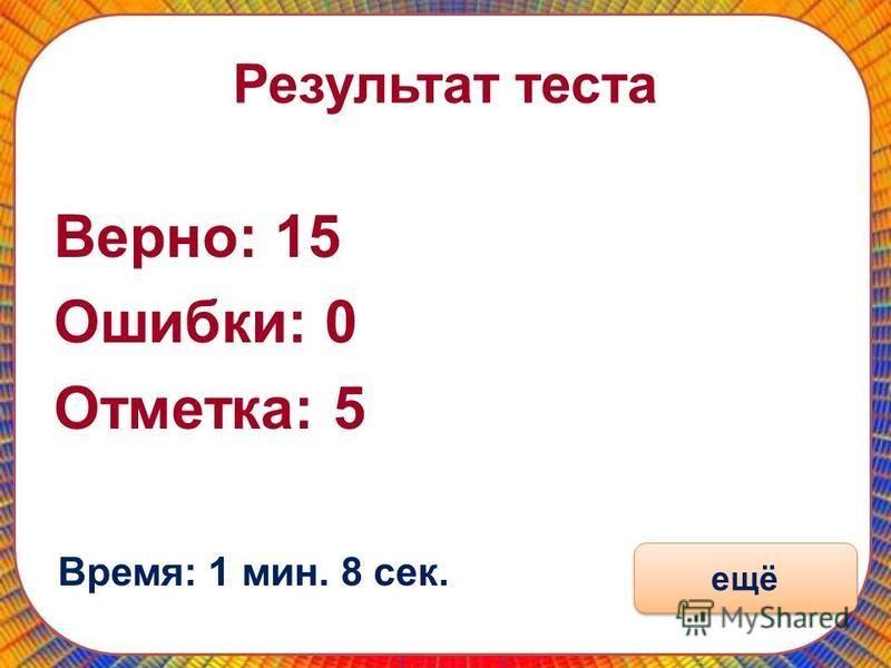 Результат теста Верно: 15 Ошибки: 0 Отматка: 5 Время: 1 мин. 8 сек. ещё