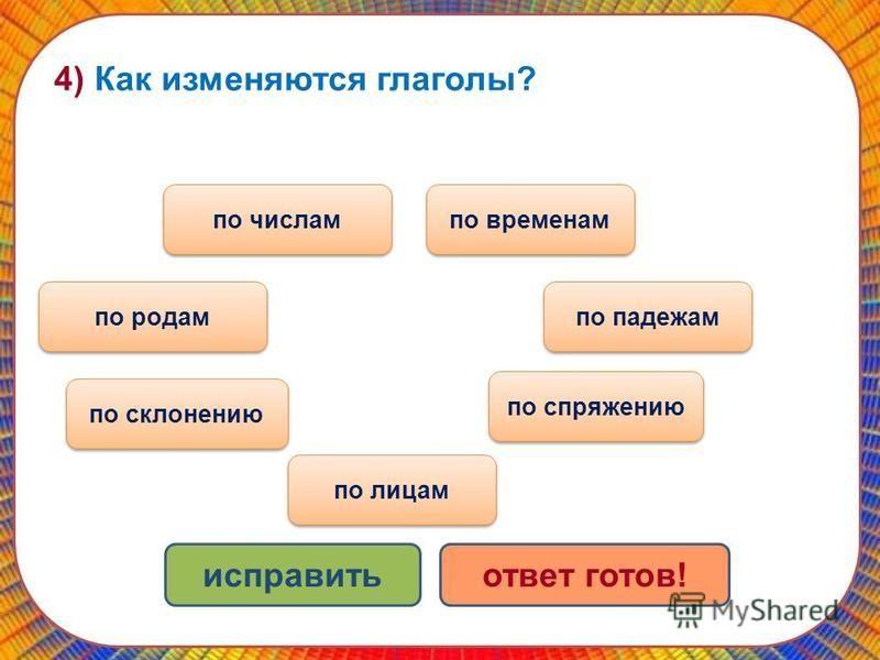 4) Как изменяются глаголы? по временам по падежам по родам по числам исправить отват готов! по спряжению по склонению по лицам
