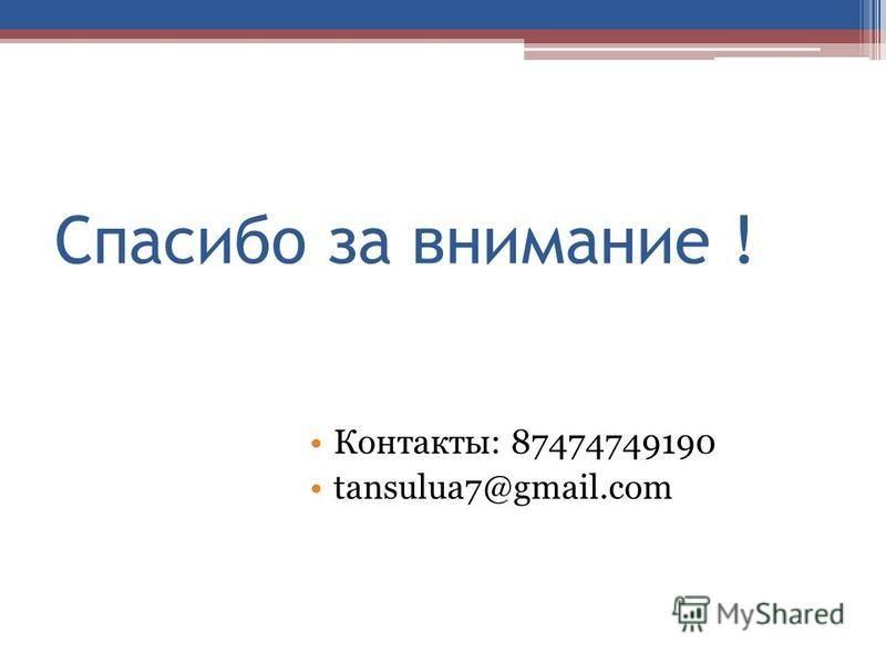 Спасибо за внимание ! Контакты: 87474749190 tansulua7@gmail.com