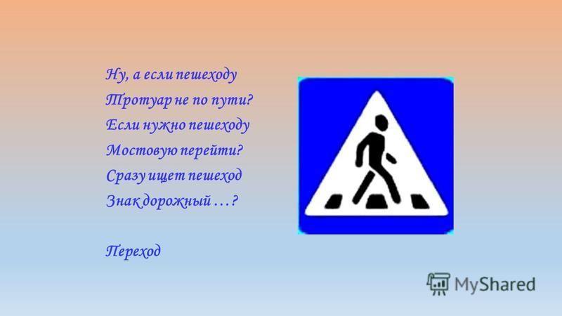 Ну, а если пешеходу Тротуар не по пути? Если нужно пешеходу Мостовую перейти? Сразу ищет пешеход Знак дорожный …? Переход