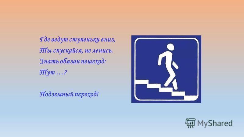 Где ведут ступеньки вниз, Ты спускайся, не ленись. Знать обязан пешеход: Тут …? Подземный переход!
