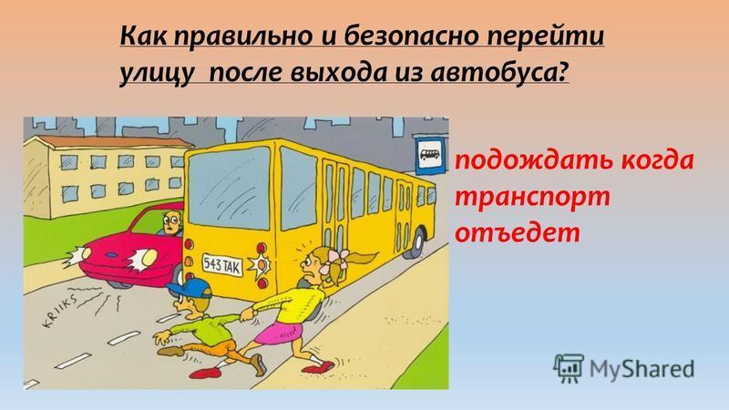 Как правильно и безопасно перейти улицу после выхода из автобуса? подождать когда транспорт отъедет