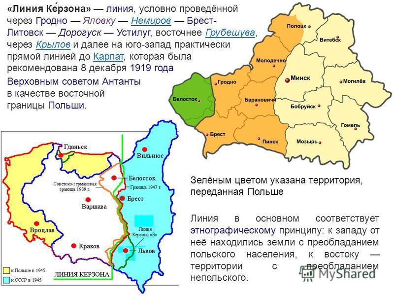 Зелёным цветом указана территория, переданная Польше «Линия Ке́рзона» линия, условно проведённой через Гродно Яловку Немиров Брест- Литовск Дорогуск Устилуг, восточнее Грубешува, через Крылов и далее на юго-запад практически прямой линией до Карпат,