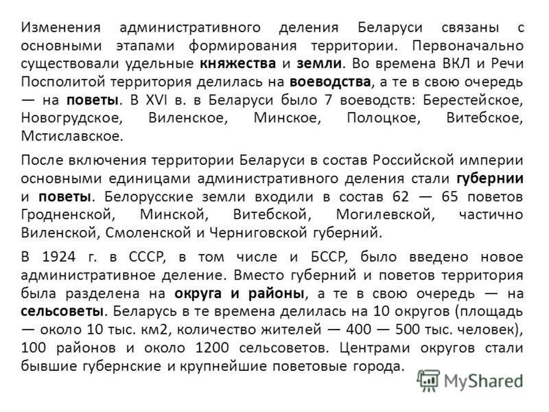 Изменения административного деления Беларуси связаны с основными этапами формирования территории. Первоначально существовали удельные княжества и земли. Во времена ВКЛ и Речи Посполитой территория делилась на воеводства, а те в свою очередь на поветы