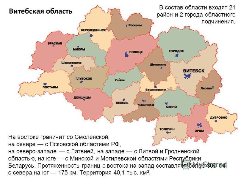 Витебская область В состав области входят 21 район и 2 города областного подчинения. На востоке граничит со Смоленской, на севере с Псковской областями РФ, на северо-западе с Латвией, на западе с Литвой и Гродненской областью, на юге с Минской и Моги