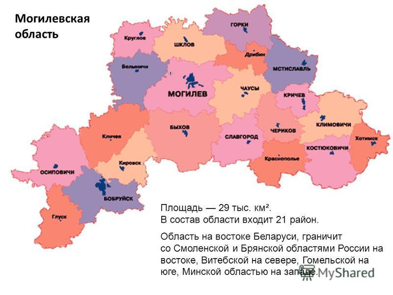 Могилевская область Область на востоке Беларуси, граничит со Смоленской и Брянской областями России на востоке, Витебской на севере, Гомельской на юге, Минской областью на западе. Площадь 29 тыс. км². В состав области входит 21 район.