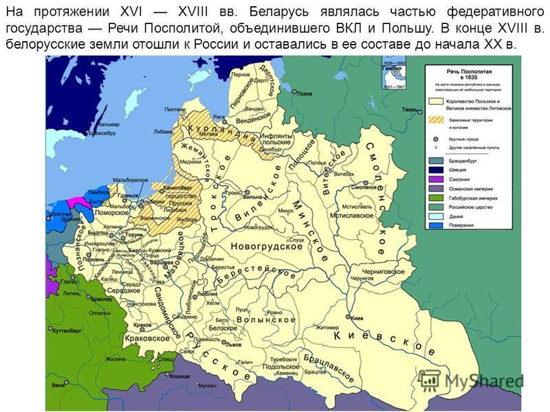 На протяжении XVI XVIII вв. Беларусь являлась частью федеративного государства Речи Посполитой, объединившего ВКЛ и Польшу. В конце XVIII в. белорусские земли отошли к России и оставались в ее составе до начала ХХ в.
