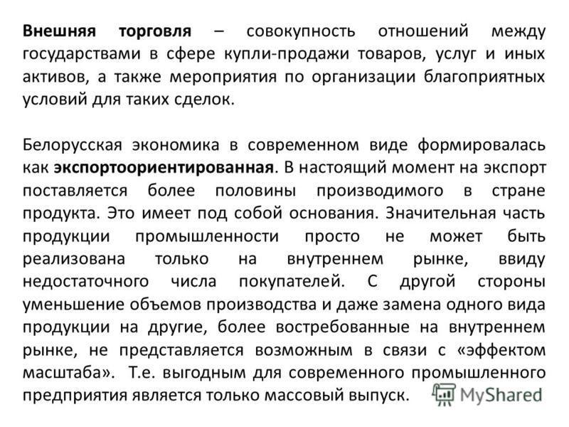 Внешняя торговля – совокупность отношений между государствами в сфере купли-продажи товаров, услуг и иных активов, а также мероприятия по организации благоприятных условий для таких сделок. Белорусская экономика в современном виде формировалась как э